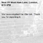We have emptied the litter bin. Thank you for reporting it.-69 West Ham Lane, London, E15 4PB