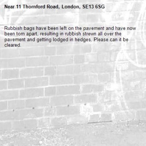 Rubbish bags have been left on the pavement and have now been torn apart, resulting in rubbish strewn all over the pavement and getting lodged in hedges. Please can it be cleared.  -11 Thornford Road, London, SE13 6SG