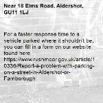 For a faster response time to a vehicle parked where it shouldn't be, you can fill in a form on our website found here https://www.rushmoor.gov.uk/article/10336/Report-a-problem-with-parking-on-a-street-in-Aldershot-or-Farnborough-18 Elms Road, Aldershot, GU11 1LJ