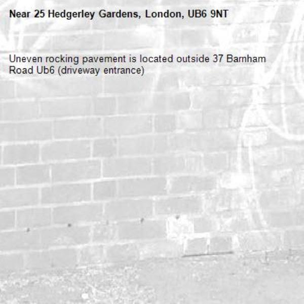 Uneven rocking pavement is located outside 37 Barnham Road Ub6 (driveway entrance) -25 Hedgerley Gardens, London, UB6 9NT