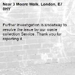 Further investigation is underway to resolve the issue by our waste collection Service. Thank you for reporting it.-3 Moore Walk, London, E7 0HY