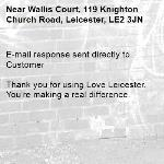 E-mail response sent directly to Customer  Thank you for using Love Leicester. You're making a real difference.-Wallis Court, 119 Knighton Church Road, Leicester, LE2 3JN