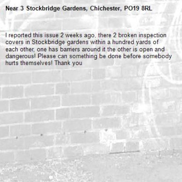 I reported this issue 2 weeks ago, there 2 broken inspection covers in Stockbridge gardens within a hundred yards of each other, one has barriers around it the other is open and dangerous! Please can something be done before somebody hurts themselves! Thank you -3 Stockbridge Gardens, Chichester, PO19 8RL