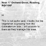 Hi   This is not parks land. It looks like the vegetation is growing from the Crematorium side. I will allocate to them as they manage this area.-17 Orchard Grove, Reading, RG4 6NF