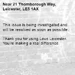 This issue is being investigated and will be resolved as soon as possible. 	 Thank you for using Love Leicester. You're making a real difference.-21 Thornborough Way, Leicester, LE5 1AX