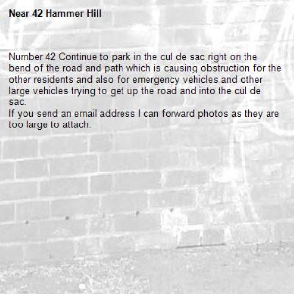 Number 42 Continue to park in the cul de sac right on the bend of the road and path which is causing obstruction for the other residents and also for emergency vehicles and other large vehicles trying to get up the road and into the cul de sac. If you send an email address I can forward photos as they are too large to attach.-42 Hammer Hill