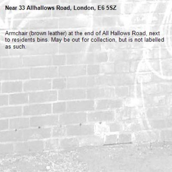 Armchair (brown leather) at the end of All Hallows Road, next to residents bins. May be out for collection, but is not labelled as such.-33 Allhallows Road, London, E6 5SZ