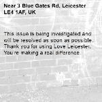 This issue is being investigated and will be resolved as soon as possible. Thank you for using Love Leicester. You're making a real difference. -3 Blue Gates Rd, Leicester LE4 1AF, UK
