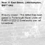 Enquiry closed : This defect has been pased to Portsmouth Water under ref PJ001-3122312 Streetworks own ref LA:449440-25 East Street, Littlehampton, BN17 6AU