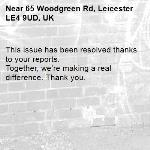 This issue has been resolved thanks to your reports. Together, we're making a real difference. Thank you.  -65 Woodgreen Rd, Leicester LE4 9UD, UK