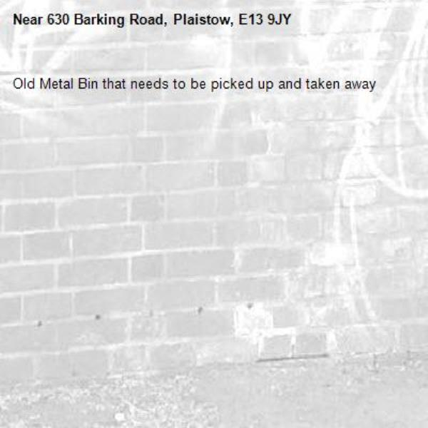 Old Metal Bin that needs to be picked up and taken away-630 Barking Road, Plaistow, E13 9JY