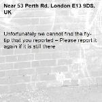 Unfortunately we cannot find the fly-tip that you reported – Please report it again if it is still there-53 Perth Rd, London E13 9DS, UK