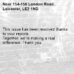 This issue has been resolved thanks to your reports. Together, we're making a real difference. Thank you.  -154-156 London Road, Leicester, LE2 1ND