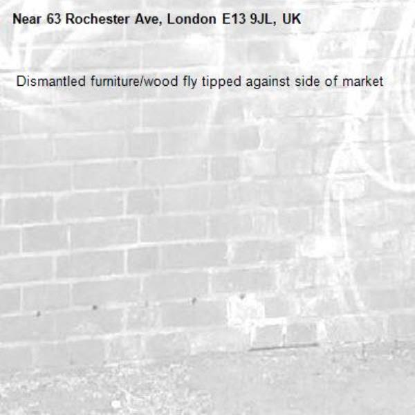 Dismantled furniture/wood fly tipped against side of market -63 Rochester Ave, London E13 9JL, UK