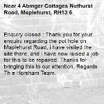 Enquiry closed : Thank you for your enquiry regarding the pot hole on Maplehurst Road, i have visited the site there, and i have now raised a job for this to be repaired. Thanks for bringing this to our attention. Regards Th e Horsham Team.-4 Abinger Cottages Nuthurst Road, Maplehurst, RH13 6