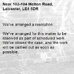 We've arranged a resolution.  We've arranged for this matter to be resolved as part of scheduled work. We've closed the case, and the work will be carried out as soon as possible. -102-104 Melton Road, Leicester, LE4 5DR