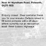 Enquiry closed : Dear customer thank you for your enquiry- Defects raised to fill some potholes within 28 days- others currently not at intervention level- West Sussex Highways-44 Wyndham Road, Petworth, GU28 0EG