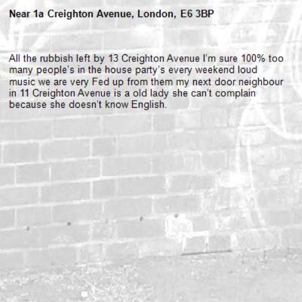 All the rubbish left by 13 Creighton Avenue I'm sure 100% too many people's in the house party's every weekend loud music we are very Fed up from them my next door neighbour in 11 Creighton Avenue is a old lady she can't complain because she doesn't know English. -1a Creighton Avenue, London, E6 3BP