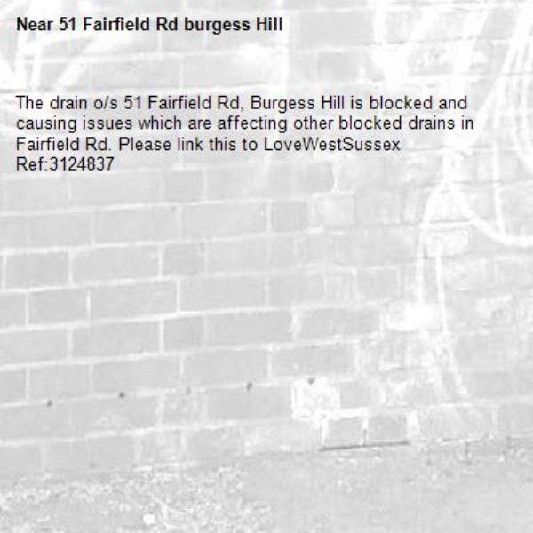 The drain o/s 51 Fairfield Rd, Burgess Hill is blocked and causing issues which are affecting other blocked drains in Fairfield Rd. Please link this to LoveWestSussex Ref:3124837-51 Fairfield Rd burgess Hill
