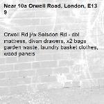 Orwell Rd j/w Selsdon Rd - dbl mattress, divan drawers, x2 bags garden waste, laundry basket clothes, wood panels -10a Orwell Road, London, E13 9