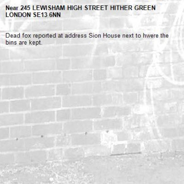 Dead fox reported at address Sion House next to hwere the bins are kept.-245 LEWISHAM HIGH STREET HITHER GREEN LONDON SE13 6NN