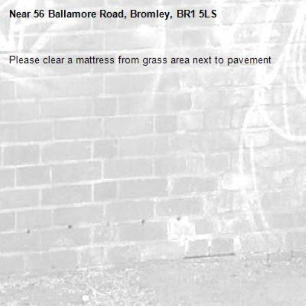 Please clear a mattress from grass area next to pavement-56 Ballamore Road, Bromley, BR1 5LS