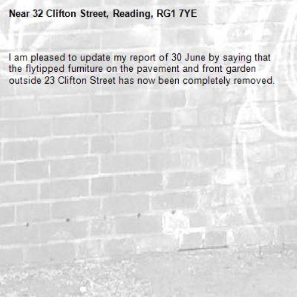 I am pleased to update my report of 30 June by saying that the flytipped furniture on the pavement and front garden outside 23 Clifton Street has now been completely removed.-32 Clifton Street, Reading, RG1 7YE