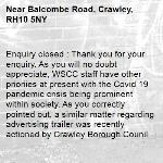 Enquiry closed : Thank you for your enquiry. As you will no doubt appreciate, WSCC staff have other prioriies at present with the Covid 19 pandemic crisis being prominent within society. As you correctly pointed out, a similar matter regarding advertising trailer was recently actioned by Crawley Borough Counil by way of their powers as a planning authority. They can be contacted through their website:- https://crawley.gov.uk/  Our routine inspection team regularly monitor this street section for safety defects and will action this matter in the usual way if logged on a forthcoming safety inspection. Regards, WSCC,-Balcombe Road, Crawley, RH10 5NY