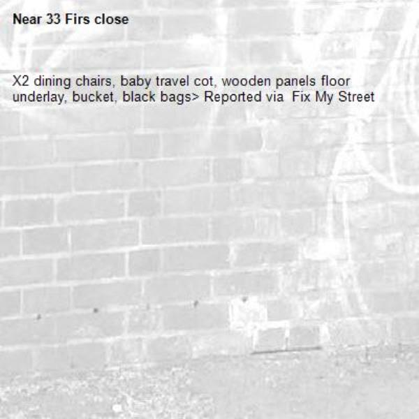 X2 dining chairs, baby travel cot, wooden panels floor underlay, bucket, black bags> Reported via  Fix My Street-33 Firs close