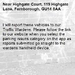 I will report these vehicles to our Traffic Wardens. Please follow the link to our website when you select the parking issues category on the app as reports submitted go straight to the wardens handheld device.-Highgate Court, 119 Highgate Lane, Farnborough, GU14 8AA