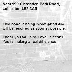 This issue is being investigated and will be resolved as soon as possible. 	 Thank you for using Love Leicester. You're making a real difference. -199 Clarendon Park Road, Leicester, LE2 3AN