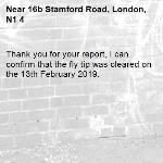Thank you for your report, I can confirm that the fly tip was cleared on the 13th February 2019.-16b Stamford Road, London, N1 4