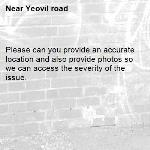 Please can you provide an accurate location and also provide photos so we can access the severity of the issue. -Yeovil road