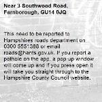 This need to be reported to Hampshires roads department on 0300 5551388 or email roads@hants.gov.uk. If you report a pothole on the app, a pop-up window will come up and if you press open it will take you straight through to the Hampshire County Council website. -3 Southwood Road, Farnborough, GU14 0JQ