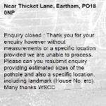 Enquiry closed : Thank you for your enquiry however without measurements or a specific location provided we are unable to process. Please can you resubmit enquiry providing estimated sizes of the pothole and also a specific location, including landmark (House No. etc). Many thanks WSCC-Thicket Lane, Eartham, PO18 0NP