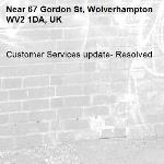 Customer Services update- Resolved -67 Gordon St, Wolverhampton WV2 1DA, UK