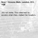 Job not done. The crew had no access when they visited the location.-1 Simons Walk, London, E15 1QE