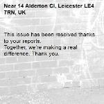 This issue has been resolved thanks to your reports. Together, we're making a real difference. Thank you.  -14 Alderton Cl, Leicester LE4 7RN, UK