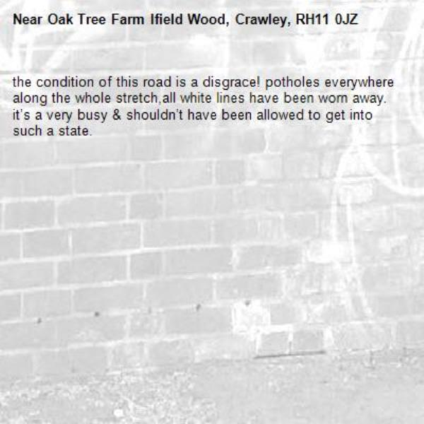 the condition of this road is a disgrace! potholes everywhere along the whole stretch,all white lines have been worn away. it's a very busy & shouldn't have been allowed to get into such a state. -Oak Tree Farm Ifield Wood, Crawley, RH11 0JZ