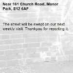 The street will be swept on our next weekly visit. Thankyou for reporting it.-161 Church Road, Manor Park, E12 6AF