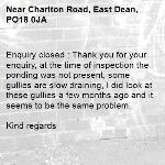 Enquiry closed : Thank you for your enquiry, at the time of inspection the ponding was not present, some gullies are slow draining, I did look at these gullies a few months ago and it seems to be the same problem.  Kind regards -Charlton Road, East Dean, PO18 0JA