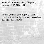 Thank you for your report, I can confirm that the fly tip was cleared on the 11th June 2019. -361 Amhurst Rd, Clapton, London N16 7UX, UK