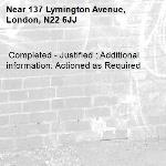 Completed - Justified : Additional information: Actioned as Required -137 Lymington Avenue, London, N22 6JJ