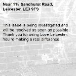 This issue is being investigated and will be resolved as soon as possible. Thank you for using Love Leicester. You're making a real difference.  -118 Sandhurst Road, Leicester, LE3 9FS