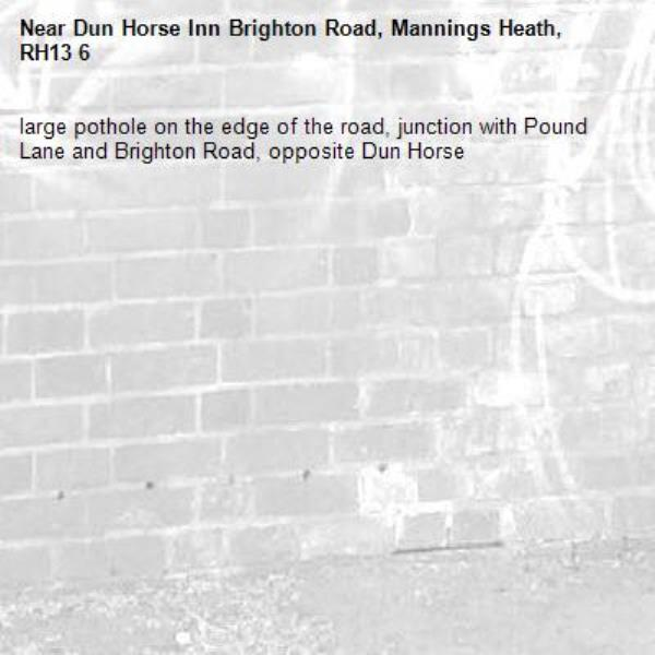 large pothole on the edge of the road, junction with Pound Lane and Brighton Road, opposite Dun Horse -Dun Horse Inn Brighton Road, Mannings Heath, RH13 6