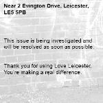 This issue is being investigated and will be resolved as soon as possible.   Thank you for using Love Leicester. You're making a real difference. -2 Evington Drive, Leicester, LE5 5PB