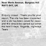 Enquiry closed : Thank you for your report. The site has been inspected and a job has been raised for repair and this should be carried out within the next 5 days. Regards, Highways Team-Marle Avenue, Burgess Hill RH15 8HY, UK