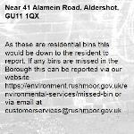 As these are residential bins this would be down to the resident to report. If any bins are missed in the Borough this can be reported via our website https://environment.rushmoor.gov.uk/environmental-services/missed-bin or via email at customerservices@rushmoor.gov.uk -41 Alamein Road, Aldershot, GU11 1QX
