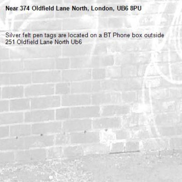 Silver felt pen tags are located on a BT Phone box outside 251 Oldfield Lane North Ub6 -374 Oldfield Lane North, London, UB6 8PU