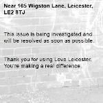 This issue is being investigated and will be resolved as soon as possible.   Thank you for using Love Leicester. You're making a real difference. -165 Wigston Lane, Leicester, LE2 8TJ